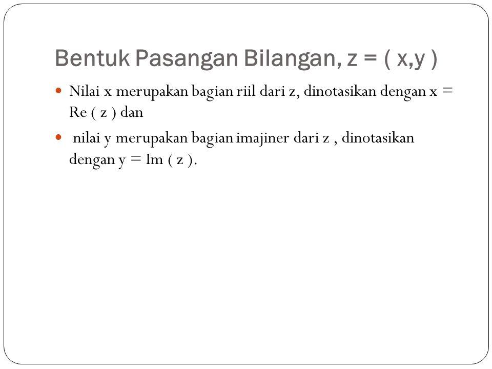 Bentuk Pasangan Bilangan, z = ( x,y ) Nilai x merupakan bagian riil dari z, dinotasikan dengan x = Re ( z ) dan nilai y merupakan bagian imajiner dari z, dinotasikan dengan y = Im ( z ).