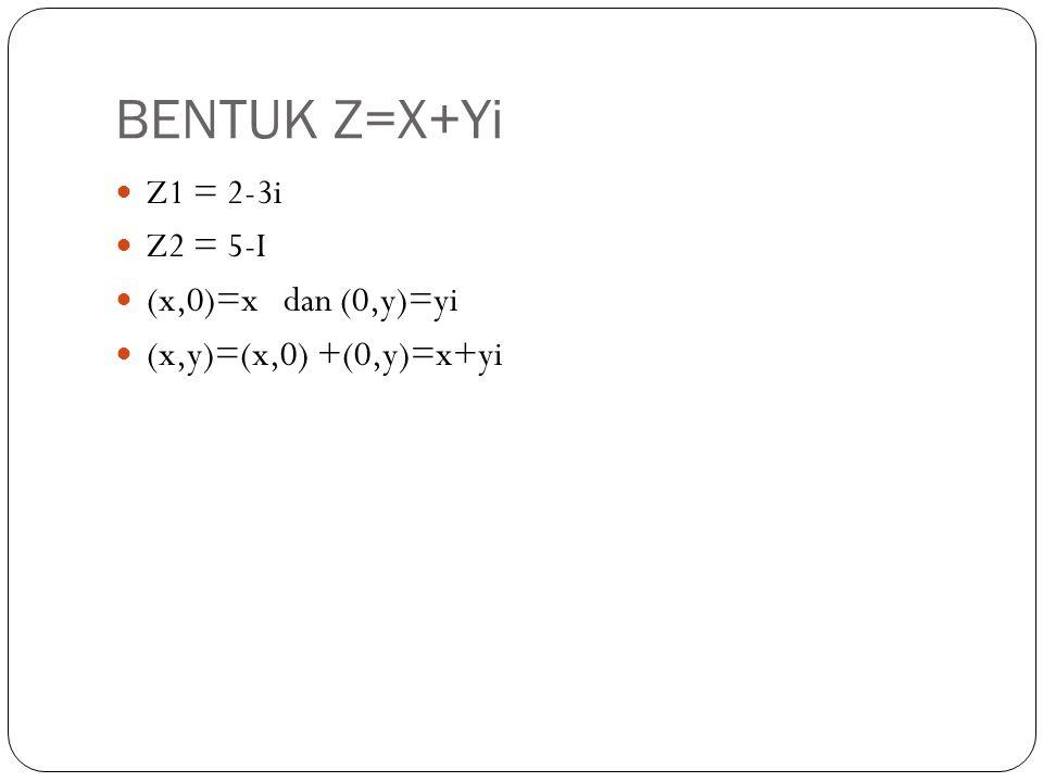 BENTUK Z=X+Yi Z1 = 2-3i Z2 = 5-I (x,0)=x dan (0,y)=yi (x,y)=(x,0) +(0,y)=x+yi