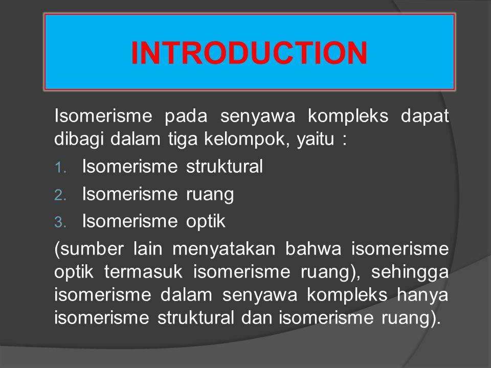 INTRODUCTION Isomerisme pada senyawa kompleks dapat dibagi dalam tiga kelompok, yaitu : 1. Isomerisme struktural 2. Isomerisme ruang 3. Isomerisme opt