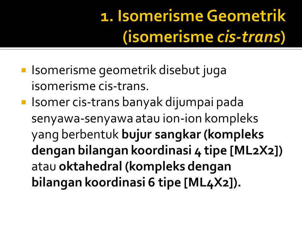  Isomerisme geometrik disebut juga isomerisme cis-trans.  Isomer cis-trans banyak dijumpai pada senyawa-senyawa atau ion-ion kompleks yang berbentuk