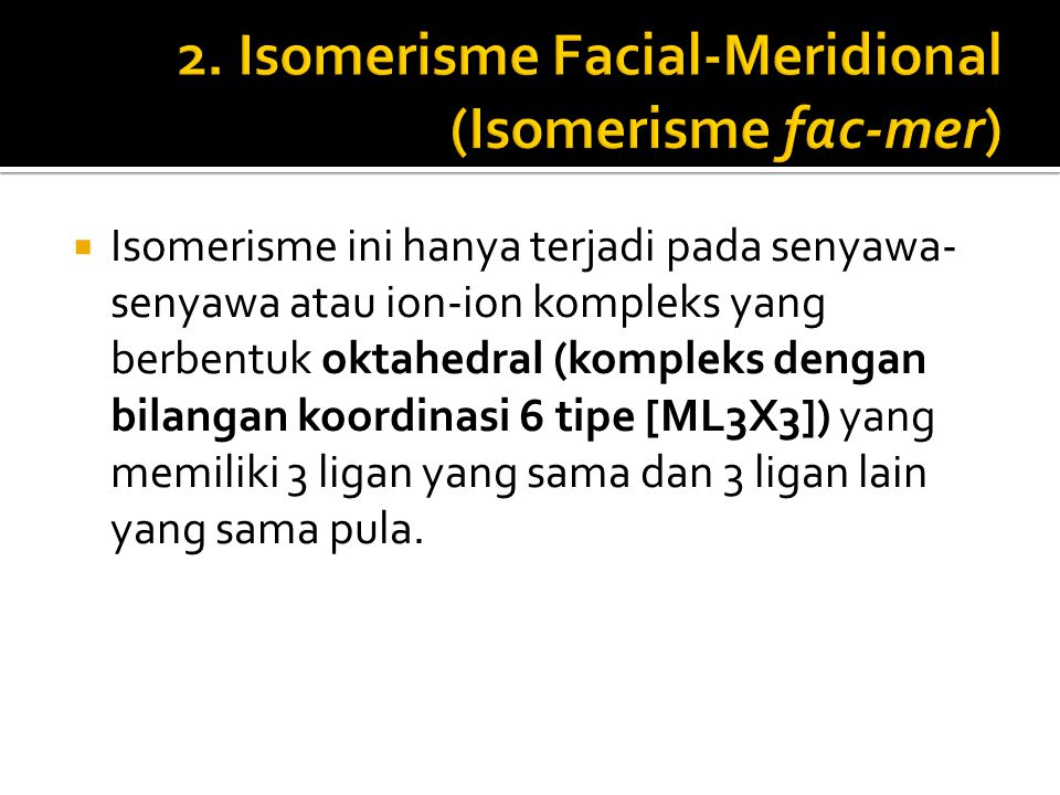 Isomerisme ini hanya terjadi pada senyawa- senyawa atau ion-ion kompleks yang berbentuk oktahedral (kompleks dengan bilangan koordinasi 6 tipe [ML3X