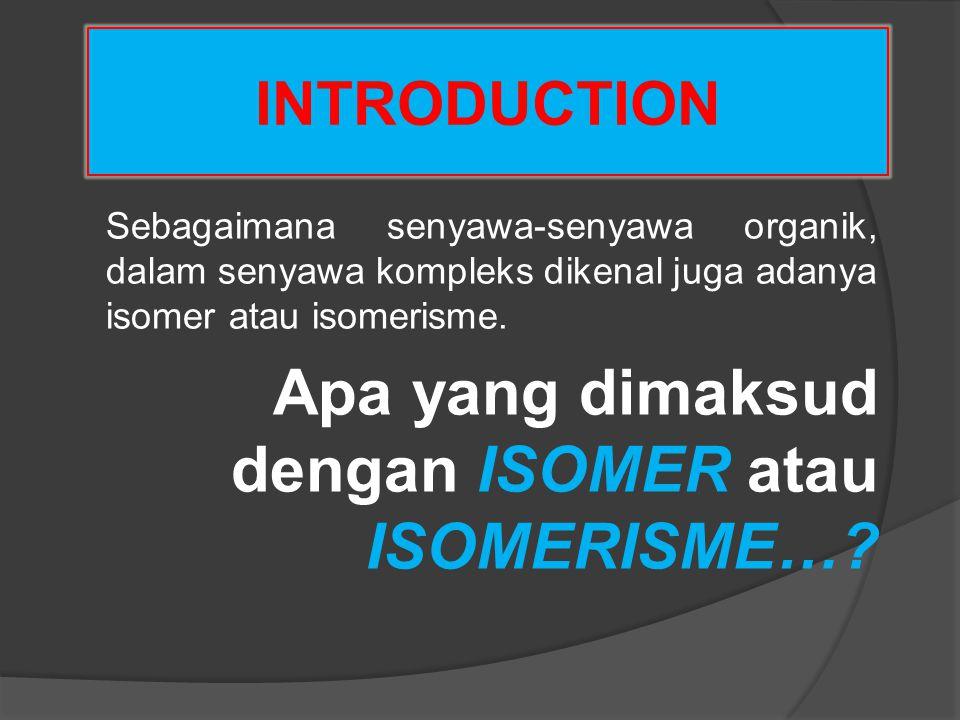 INTRODUCTION Sebagaimana senyawa-senyawa organik, dalam senyawa kompleks dikenal juga adanya isomer atau isomerisme. Apa yang dimaksud dengan ISOMER a
