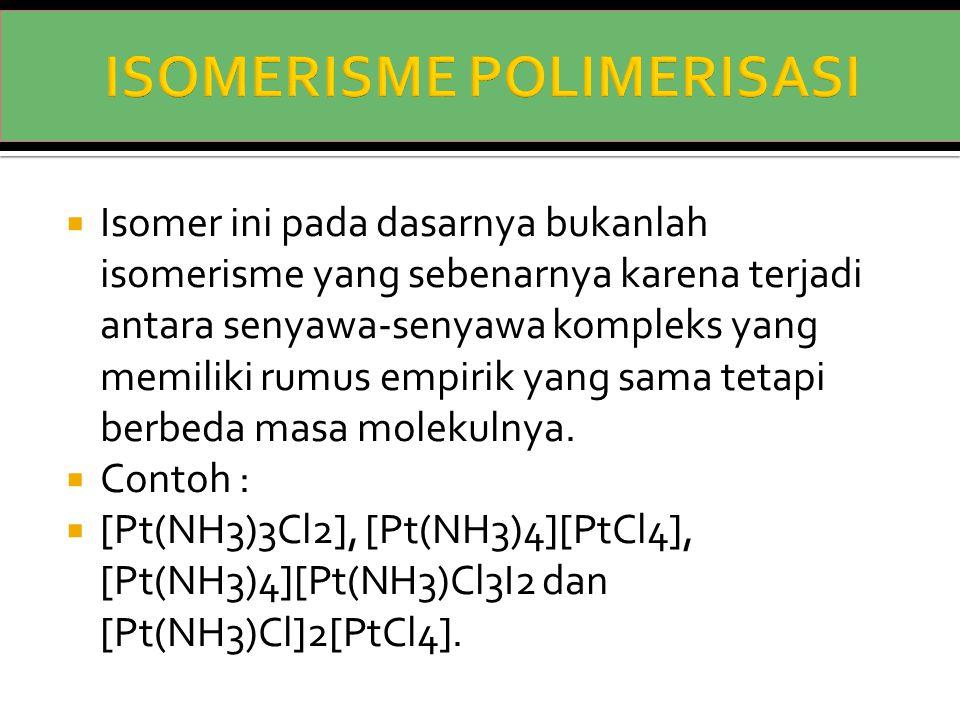  Isomer ini pada dasarnya bukanlah isomerisme yang sebenarnya karena terjadi antara senyawa-senyawa kompleks yang memiliki rumus empirik yang sama te
