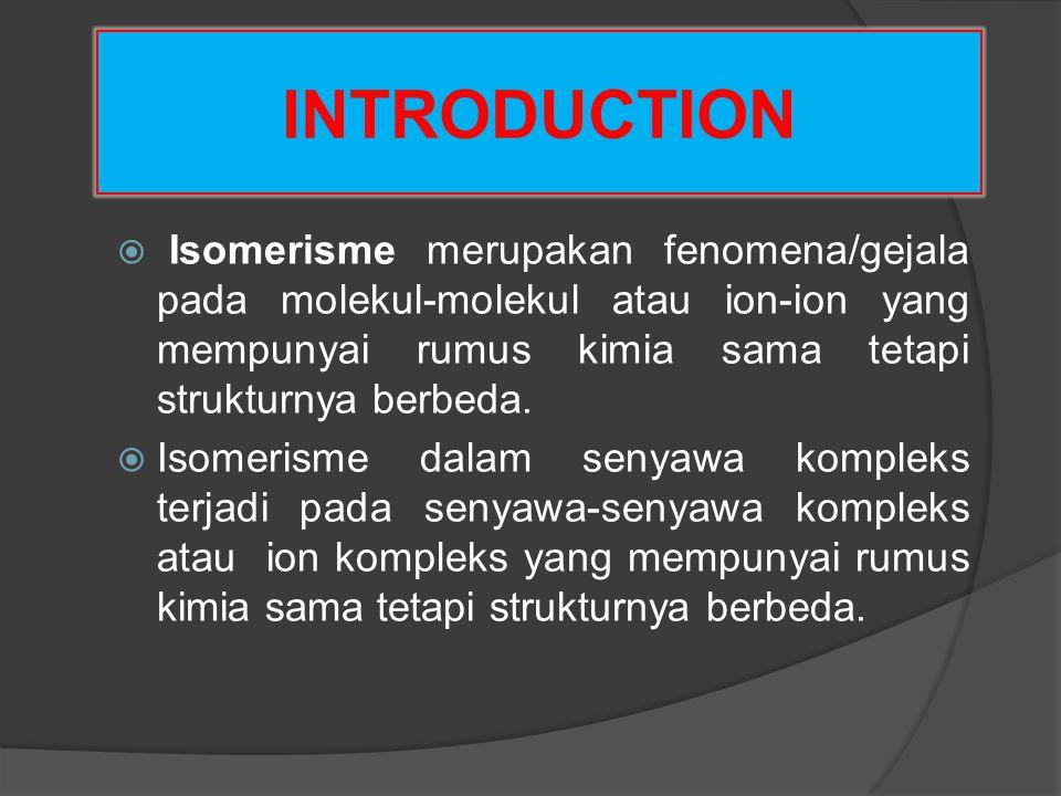 INTRODUCTION  Isomerisme merupakan fenomena/gejala pada molekul-molekul atau ion-ion yang mempunyai rumus kimia sama tetapi strukturnya berbeda.  Is