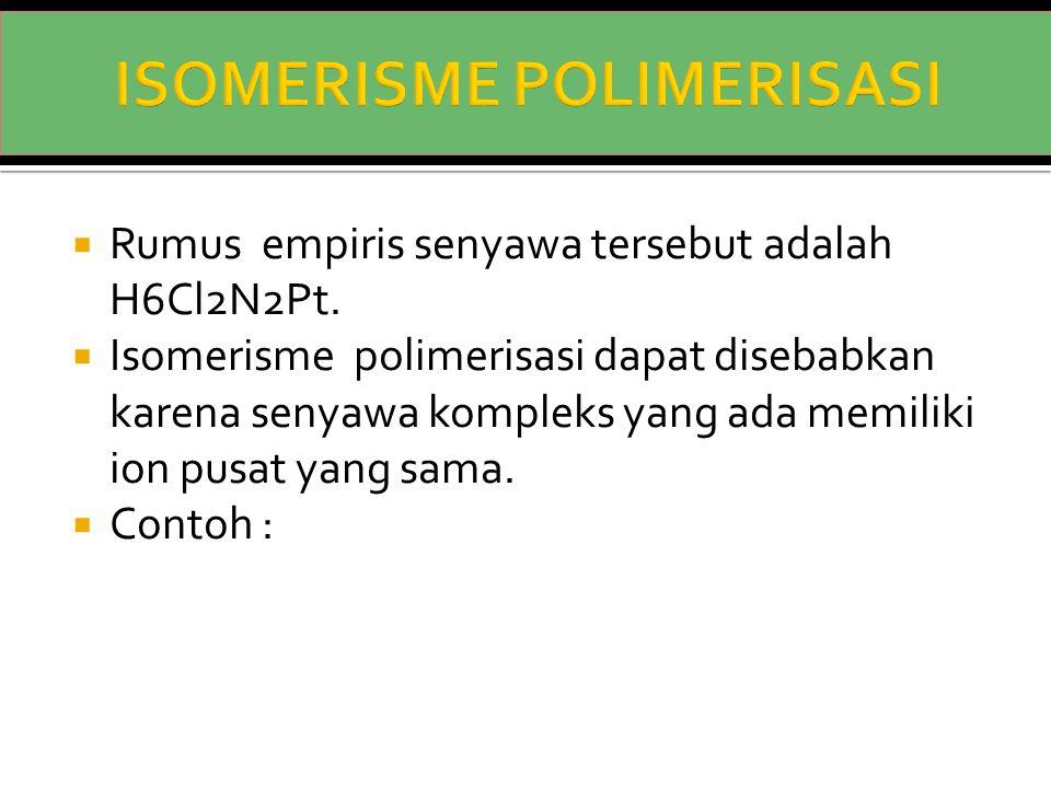  Rumus empiris senyawa tersebut adalah H6Cl2N2Pt.  Isomerisme polimerisasi dapat disebabkan karena senyawa kompleks yang ada memiliki ion pusat yang