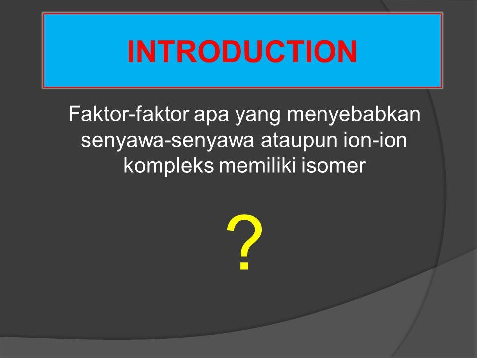 INTRODUCTION Senyawa atau ion kompleks dapat memiliki isomer terutama disebabkan oleh : 1.