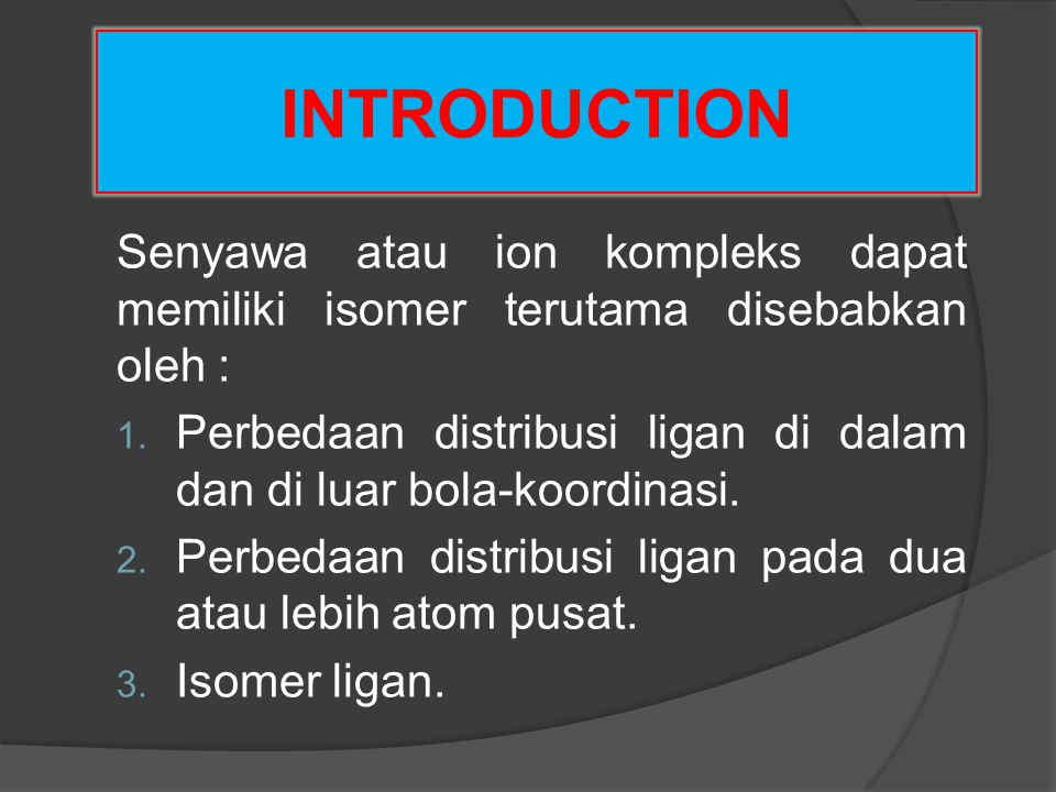 INTRODUCTION Senyawa atau ion kompleks dapat memiliki isomer terutama disebabkan oleh : 1. Perbedaan distribusi ligan di dalam dan di luar bola-koordi