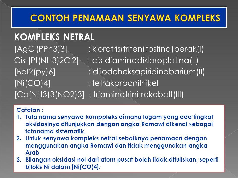 KOMPLEKS NETRAL [AgCl(PPh3)3] : klorotris(trifenilfosfina)perak(I) Cis-[Pt(NH3)2Cl2] : cis-diaminadikloroplatina(II) [BaI2(py)6] : diiodoheksapiridina