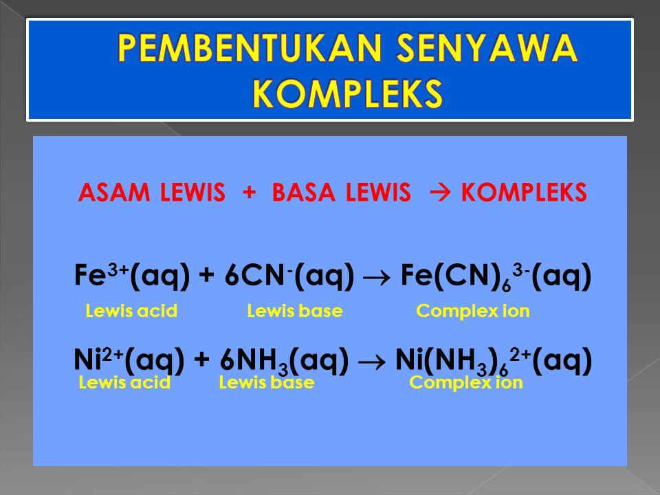 ASAM LEWIS + BASA LEWIS  KOMPLEKS Fe 3+ (aq) + 6CN - (aq)  Fe(CN) 6 3- (aq) Ni 2+ (aq) + 6NH 3 (aq)  Ni(NH 3 ) 6 2+ (aq) Lewis acidLewis baseComple