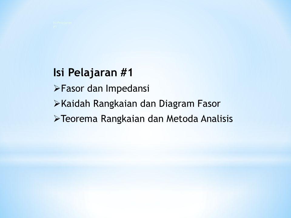 Isi Pelajaran #1  Fasor dan Impedansi  Kaidah Rangkaian dan Diagram Fasor  Teorema Rangkaian dan Metoda Analisis