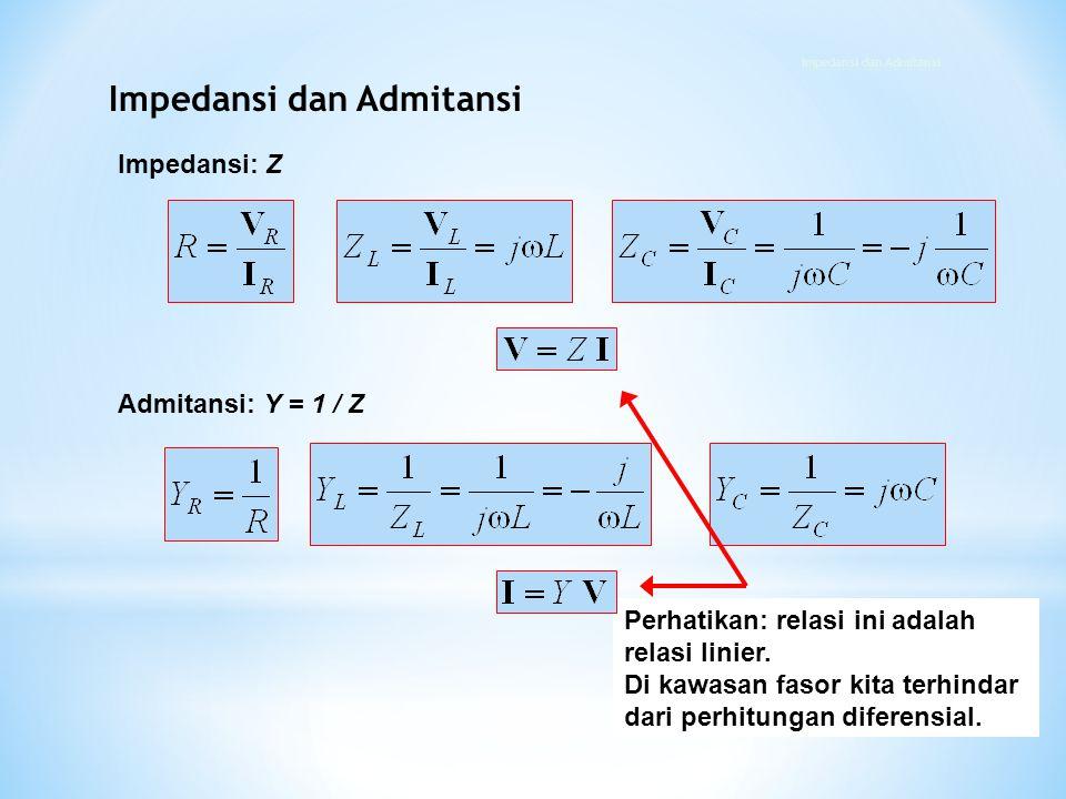 Impedansi: Z Admitansi: Y = 1 / Z Perhatikan: relasi ini adalah relasi linier. Di kawasan fasor kita terhindar dari perhitungan diferensial. Impedansi