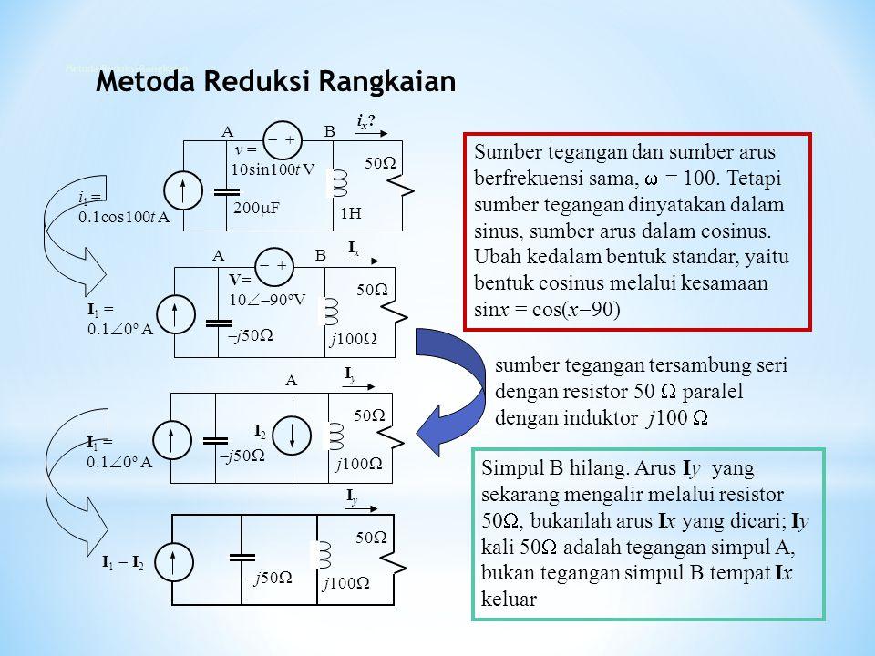   i 1 = 0.1cos100t A v = 10sin100t V 200  F 1H 50  ix? ix? AB AB   I 1 = 0.1  0 o A V= 10  90 o V  j50  j100  50  Ix Ix Sumber tegangan d