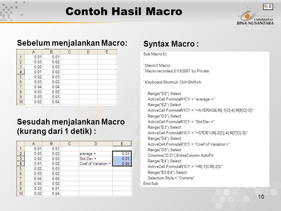 10 Contoh Hasil Macro Sebelum menjalankan Macro: Sesudah menjalankan Macro (kurang dari 1 detik) : Sub Macro1() Macro1 Macro Macro recorded 2/13/2007 by Private Keyboard Shortcut: Ctrl+Shift+A Range( D2 ).Select ActiveCell.FormulaR1C1 = average = Range( E2 ).Select ActiveCell.FormulaR1C1 = =AVERAGE(R[-1]C[-4]:R[8]C[-3]) Range( D3 ).Select ActiveCell.FormulaR1C1 = Std Dev = Range( E3 ).Select ActiveCell.FormulaR1C1 = =STDEV(R[-2]C[-4]:R[7]C[-3]) Range( D4 ).Select ActiveCell.FormulaR1C1 = Coef of Variation = Range( D5 ).Select Columns( D:D ).EntireColumn.AutoFit Range( E4 ).Select ActiveCell.FormulaR1C1 = =R[-1]C/R[-2]C Range( E2:E4 ).Select Selection.Style = Comma End Sub Syntax Macro :