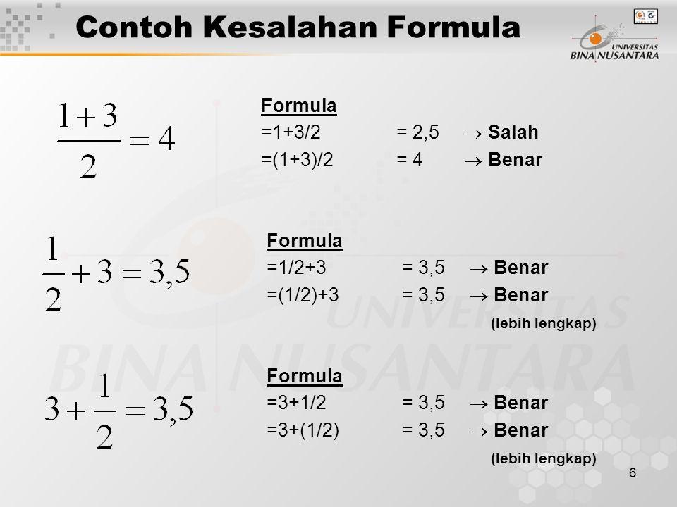7 Contoh Kesalahan Formula Formula =1+3^2/2 = 5,5  Salah =1+(3^2)/2 = 5,5  Salah =(1+3^2)/2 = 5  Benar =(1+(3^2))/2 = 5  Benar (lebih lengkap) Bagaimana formulanya .