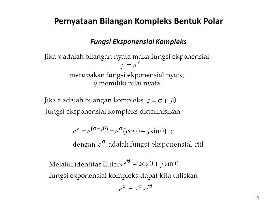 Fungsi Eksponensial Kompleks 25 Jika x adalah bilangan nyata maka fungsi ekponensial merupakan fungsi ekponensial nyata; y memiliki nilai nyata Jika z adalah bilangan kompleks fungsi eksponensial kompleks didefinisikan Melalui identitas Euler fungsi exponensial kompleks dapat kita tuliskan Pernyataan Bilangan Kompleks Bentuk Polar