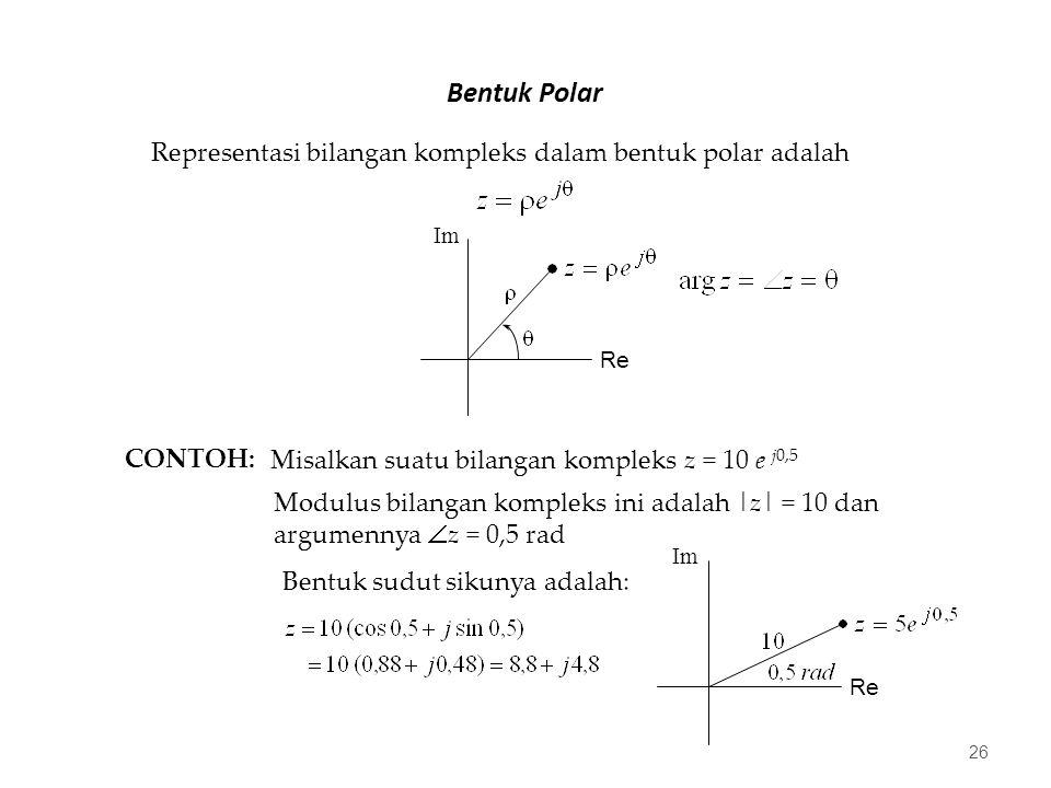Bentuk Polar 26 Representasi bilangan kompleks dalam bentuk polar adalah Re Im CONTOH: Misalkan suatu bilangan kompleks z = 10 e j0,5 Modulus bilangan kompleks ini adalah |z| = 10 dan argumennya  z = 0,5 rad Bentuk sudut sikunya adalah: Re Im