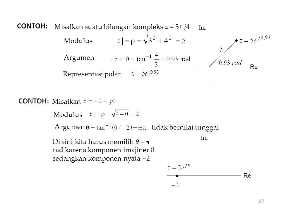 CONTOH: 27 Misalkan suatu bilangan kompleks z = 3+ j4 Modulus Argumen Representasi polar z = 5e j0,93 Re Im CONTOH: Misalkan Modulus Argumen tidak bernilai tunggal Di sini kita harus memilih  =  rad karena komponen imajiner 0 sedangkan komponen nyata  2 Re Im