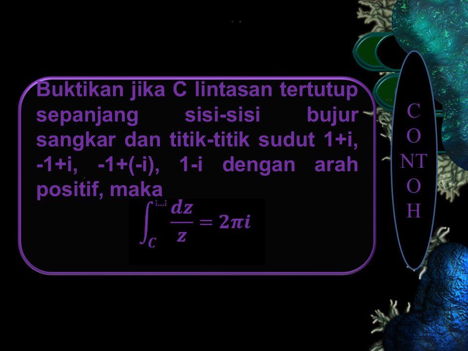 Buktikan jika C lintasan tertutup sepanjang sisi-sisi bujur sangkar dan titik-titik sudut 1+i, -1+i, -1+(-i), 1-i dengan arah positif, maka C O N T O H