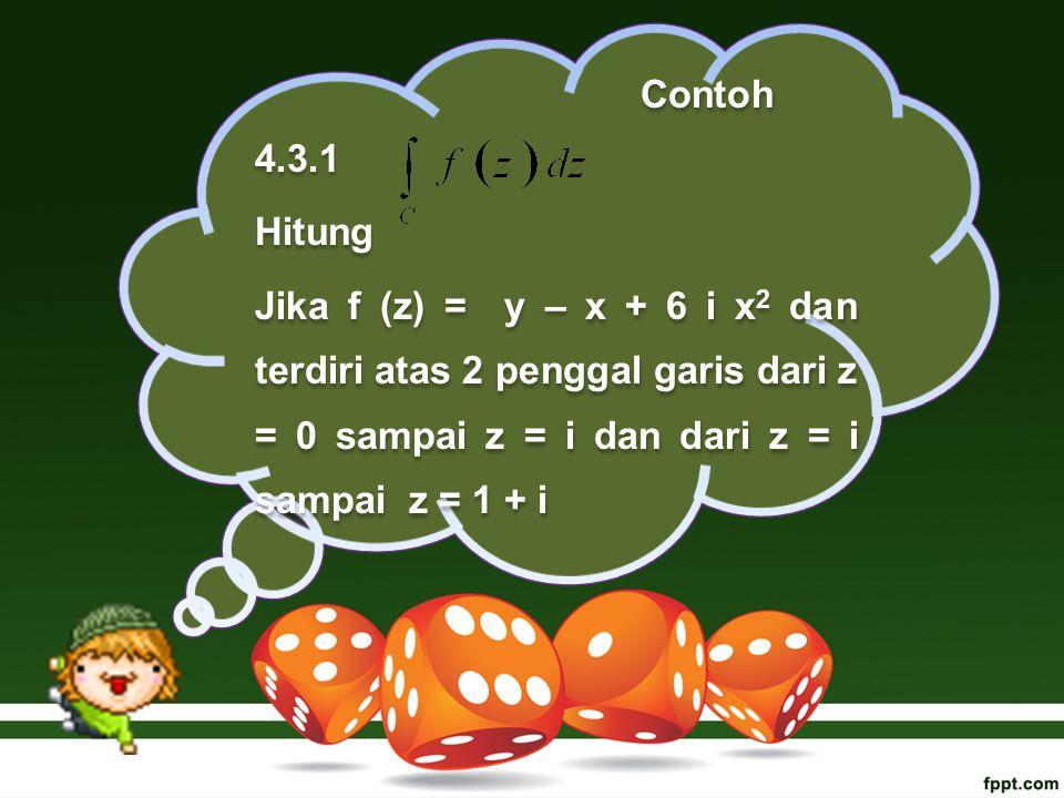 Contoh 4.3.1 Hitung Jika f (z) = y – x + 6 i x 2 dan terdiri atas 2 penggal garis dari z = 0 sampai z = i dan dari z = i sampai z = 1 + i Contoh 4.3.1 Hitung Jika f (z) = y – x + 6 i x 2 dan terdiri atas 2 penggal garis dari z = 0 sampai z = i dan dari z = i sampai z = 1 + i