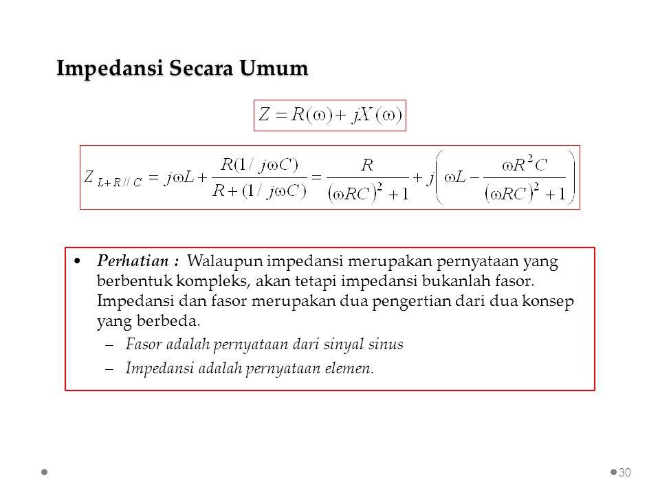 Perhatian : Walaupun impedansi merupakan pernyataan yang berbentuk kompleks, akan tetapi impedansi bukanlah fasor.