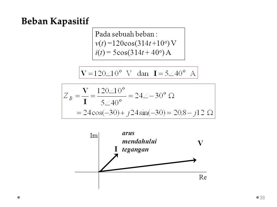 Pada sebuah beban : v(t) =120cos(314t +10 o ) V i(t) = 5cos(314t + 40 o ) A I V Re Im arus mendahului tegangan Beban Kapasitif 38