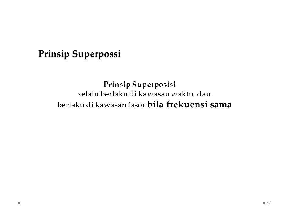 Prinsip Superposisi selalu berlaku di kawasan waktu dan berlaku di kawasan fasor bila frekuensi sama Prinsip Superpossi 46