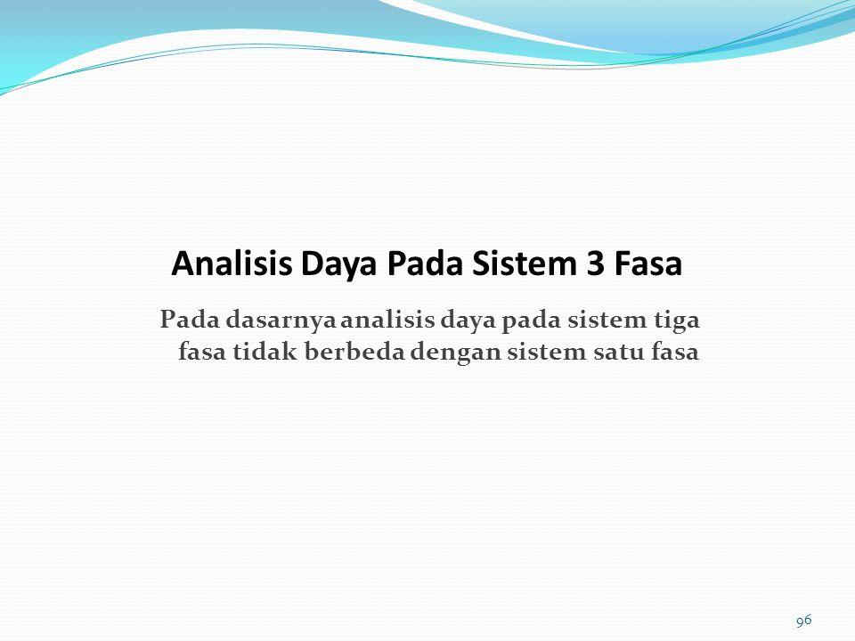 Pada dasarnya analisis daya pada sistem tiga fasa tidak berbeda dengan sistem satu fasa Analisis Daya Pada Sistem 3 Fasa 96