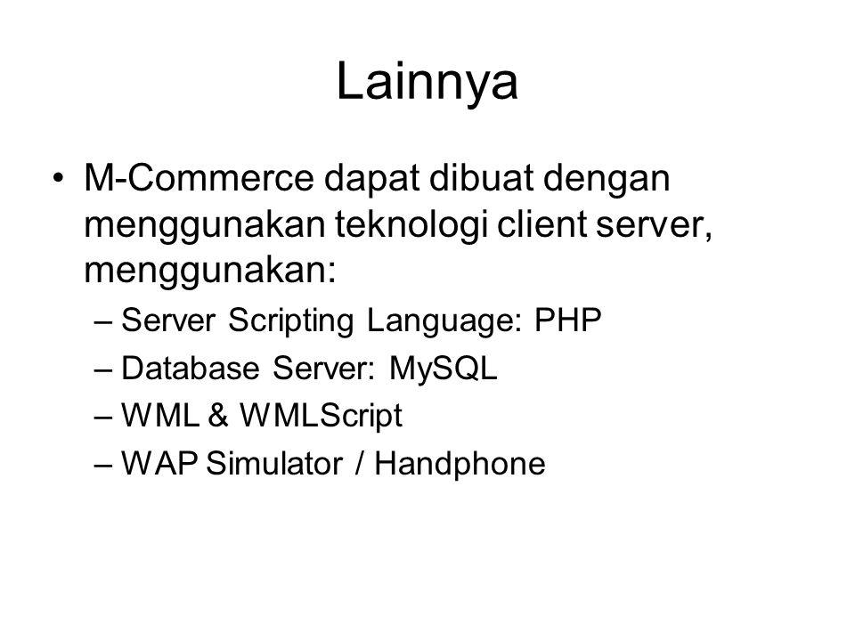Lainnya M-Commerce dapat dibuat dengan menggunakan teknologi client server, menggunakan: –Server Scripting Language: PHP –Database Server: MySQL –WML