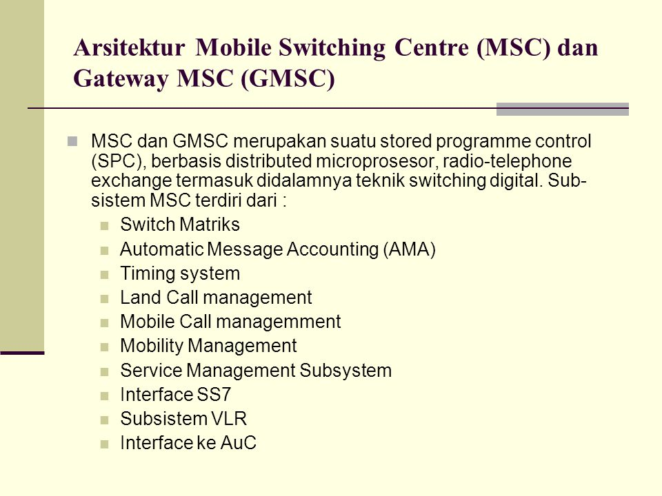 Arsitektur Mobile Switching Centre (MSC) dan Gateway MSC (GMSC) MSC dan GMSC merupakan suatu stored programme control (SPC), berbasis distributed microprosesor, radio-telephone exchange termasuk didalamnya teknik switching digital.