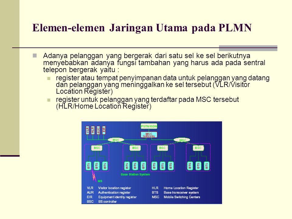 Elemen-elemen Jaringan Utama pada PLMN Adanya pelanggan yang bergerak dari satu sel ke sel berikutnya menyebabkan adanya fungsi tambahan yang harus ad