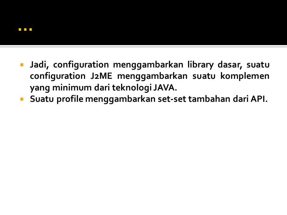  Jadi, configuration menggambarkan library dasar, suatu configuration J2ME menggambarkan suatu komplemen yang minimum dari teknologi JAVA.  Suatu pr
