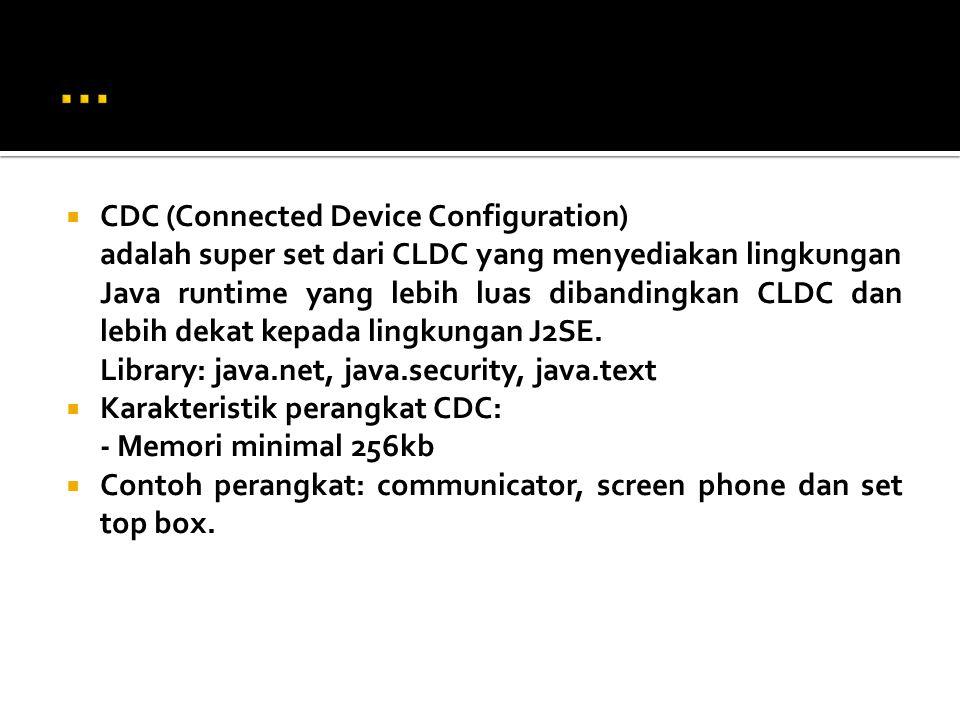  CDC (Connected Device Configuration) adalah super set dari CLDC yang menyediakan lingkungan Java runtime yang lebih luas dibandingkan CLDC dan lebih