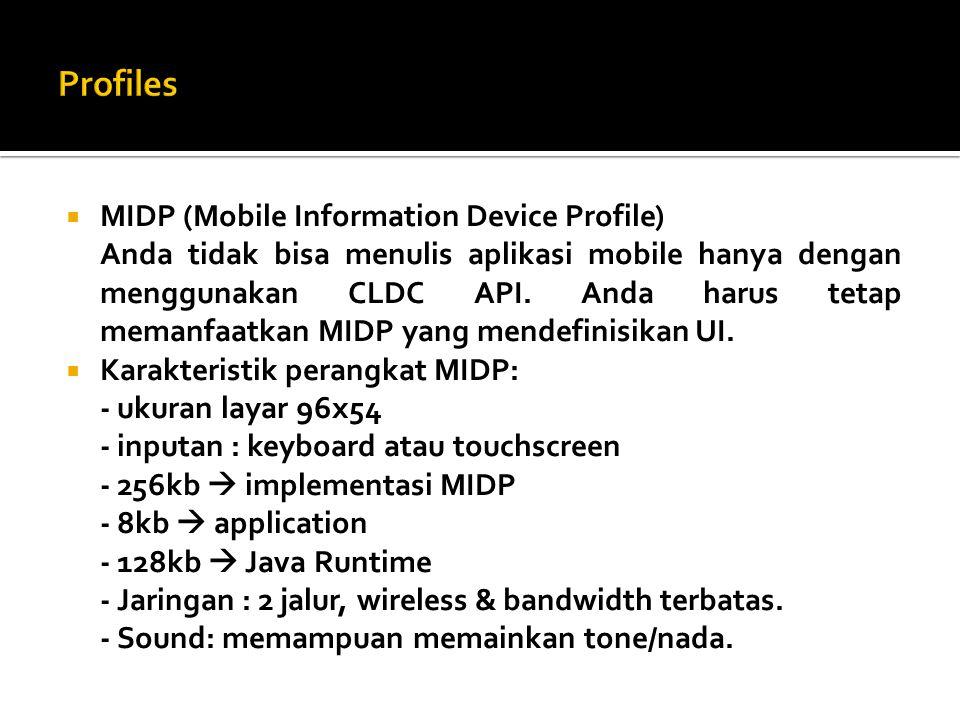  MIDP (Mobile Information Device Profile) Anda tidak bisa menulis aplikasi mobile hanya dengan menggunakan CLDC API. Anda harus tetap memanfaatkan MI