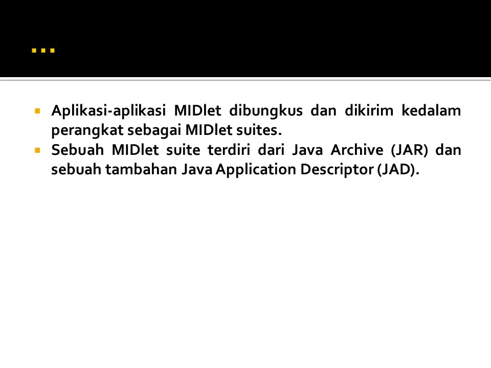  Aplikasi-aplikasi MIDlet dibungkus dan dikirim kedalam perangkat sebagai MIDlet suites.  Sebuah MIDlet suite terdiri dari Java Archive (JAR) dan se