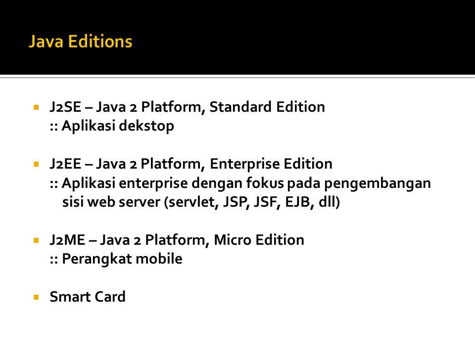  J2SE – Java 2 Platform, Standard Edition :: Aplikasi dekstop  J2EE – Java 2 Platform, Enterprise Edition :: Aplikasi enterprise dengan fokus pada pengembangan sisi web server (servlet, JSP, JSF, EJB, dll)  J2ME – Java 2 Platform, Micro Edition :: Perangkat mobile  Smart Card