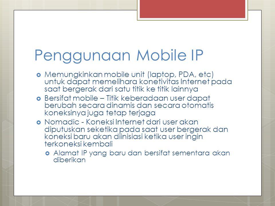 Penggunaan Mobile IP  Memungkinkan mobile unit (laptop, PDA, etc) untuk dapat memelihara konetivitas Internet pada saat bergerak dari satu titik ke titik lainnya  Bersifat mobile – Titik keberadaan user dapat berubah secara dinamis dan secara otomatis koneksinya juga tetap terjaga  Nomadic - Koneksi Internet dari user akan diputuskan seketika pada saat user bergerak dan koneksi baru akan diinisiasi ketika user ingin terkoneksi kembali  Alamat IP yang baru dan bersifat sementara akan diberikan