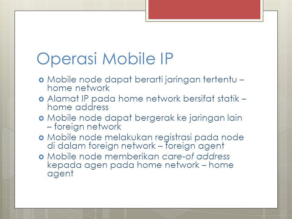 Operasi Mobile IP  Mobile node dapat berarti jaringan tertentu – home network  Alamat IP pada home network bersifat statik – home address  Mobile node dapat bergerak ke jaringan lain – foreign network  Mobile node melakukan registrasi pada node di dalam foreign network – foreign agent  Mobile node memberikan care-of address kepada agen pada home network – home agent