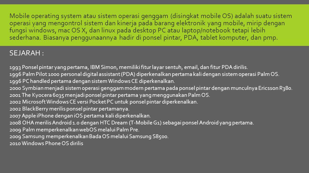 Mobile operating system atau sistem operasi genggam (disingkat mobile OS) adalah suatu sistem operasi yang mengontrol sistem dan kinerja pada barang elektronik yang mobile, mirip dengan fungsi windows, mac OS X, dan linux pada desktop PC atau laptop/notebook tetapi lebih sederhana.
