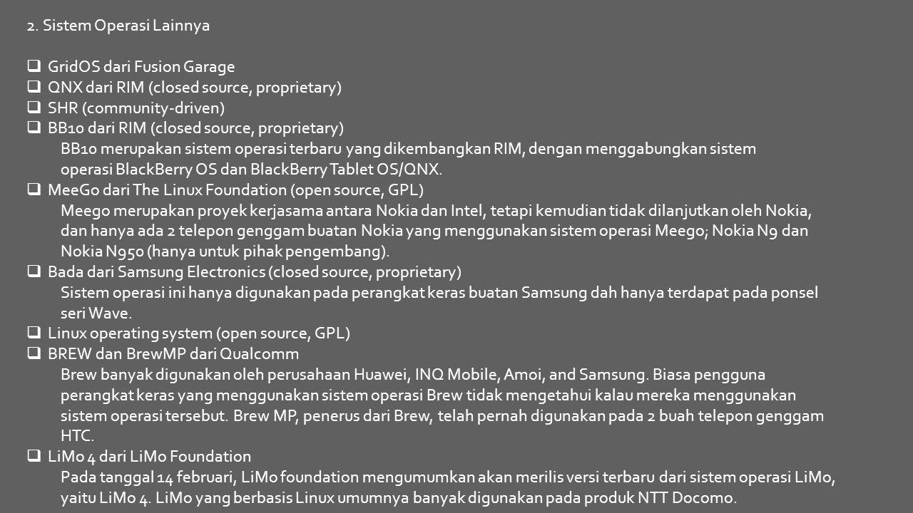 2. Sistem Operasi Lainnya  GridOS dari Fusion Garage  QNX dari RIM (closed source, proprietary)  SHR (community-driven)  BB10 dari RIM (closed sou