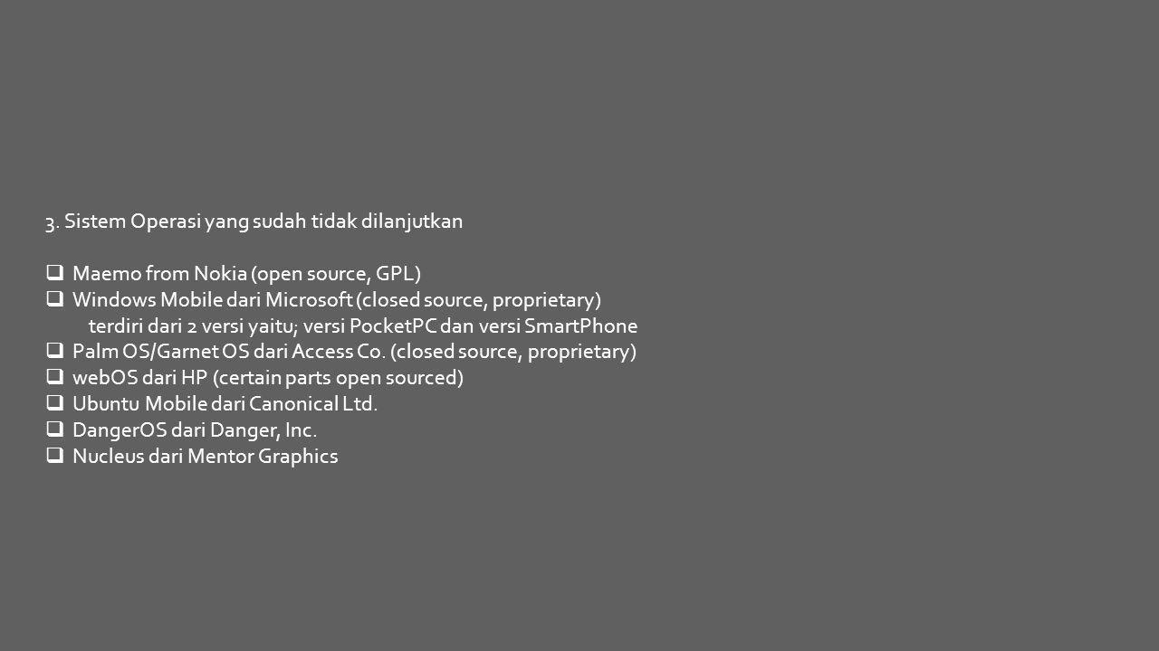3. Sistem Operasi yang sudah tidak dilanjutkan  Maemo from Nokia (open source, GPL)  Windows Mobile dari Microsoft (closed source, proprietary) terd