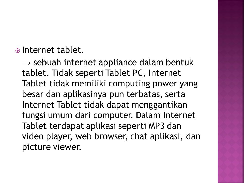  Internet tablet. → sebuah internet appliance dalam bentuk tablet. Tidak seperti Tablet PC, Internet Tablet tidak memiliki computing power yang besar