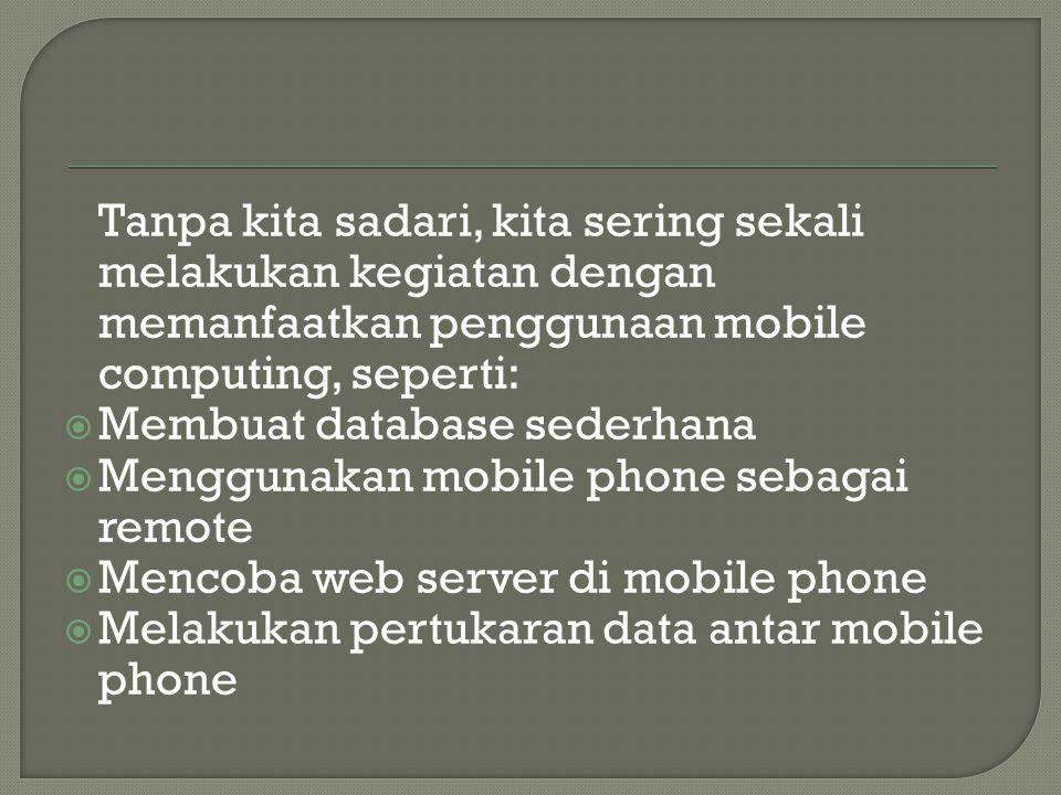 Tanpa kita sadari, kita sering sekali melakukan kegiatan dengan memanfaatkan penggunaan mobile computing, seperti:  Membuat database sederhana  Meng