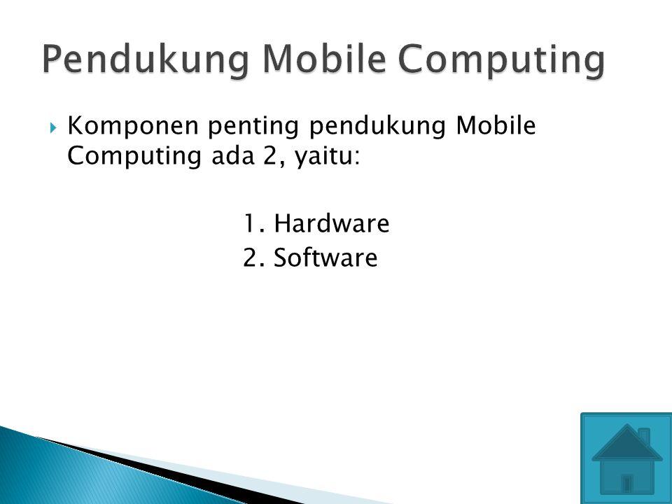  Komponen penting pendukung Mobile Computing ada 2, yaitu: 1. Hardware 2. Software