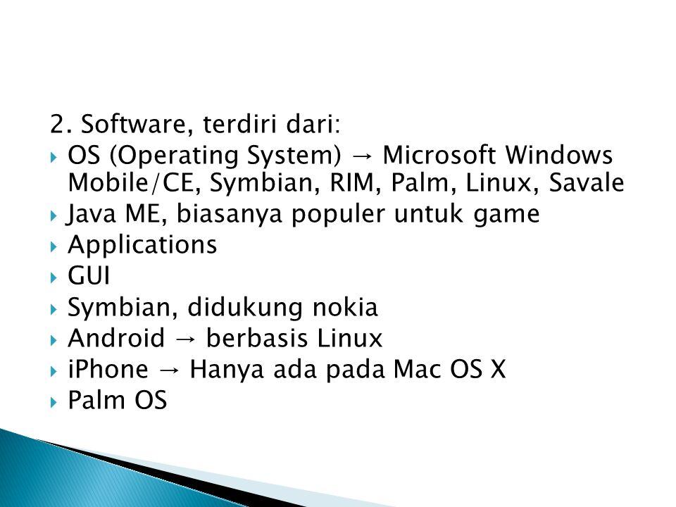 2. Software, terdiri dari:  OS (Operating System) → Microsoft Windows Mobile/CE, Symbian, RIM, Palm, Linux, Savale  Java ME, biasanya populer untuk