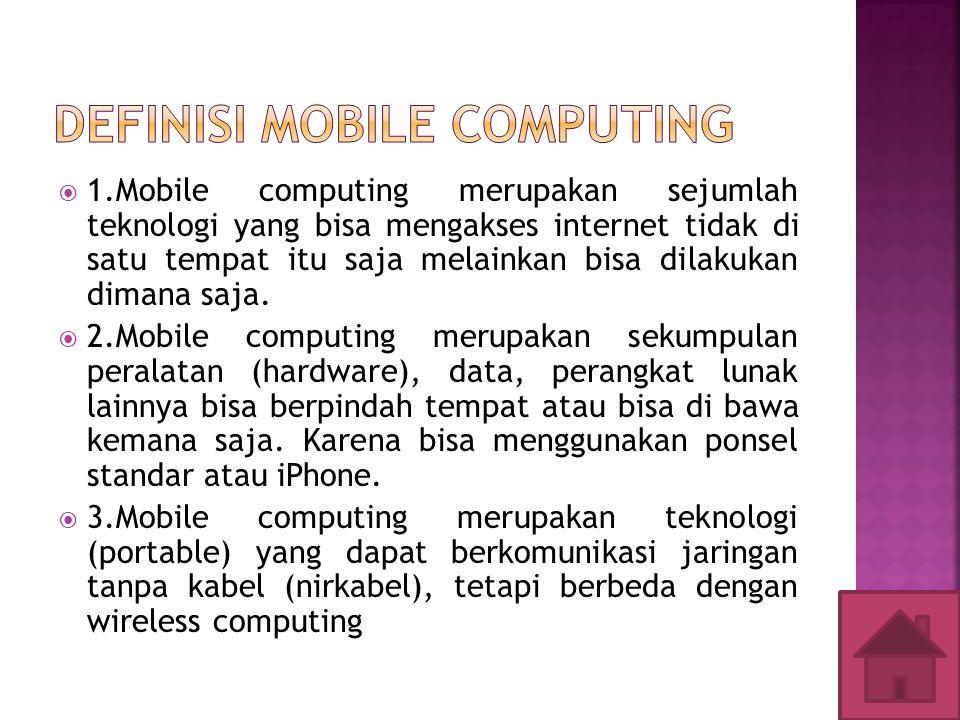  1.Mobile computing merupakan sejumlah teknologi yang bisa mengakses internet tidak di satu tempat itu saja melainkan bisa dilakukan dimana saja.  2