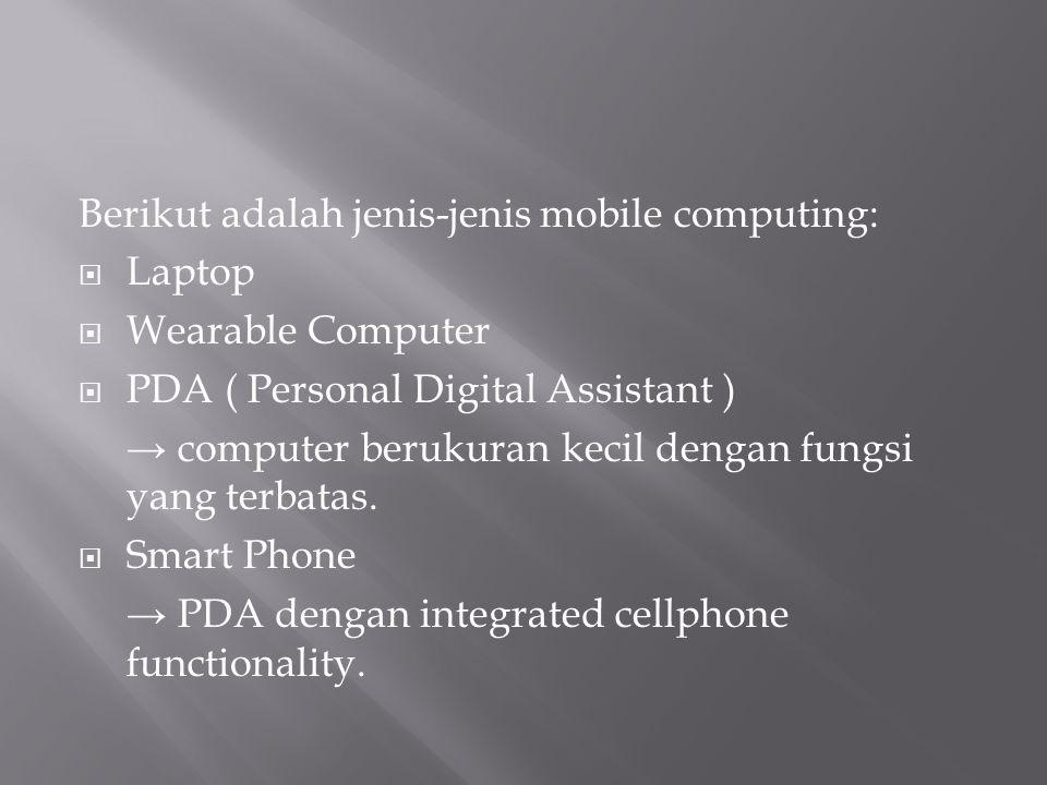 Berikut adalah jenis-jenis mobile computing:  Laptop  Wearable Computer  PDA ( Personal Digital Assistant ) → computer berukuran kecil dengan fungs