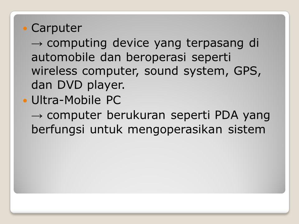 Carputer → computing device yang terpasang di automobile dan beroperasi seperti wireless computer, sound system, GPS, dan DVD player. Ultra-Mobile PC
