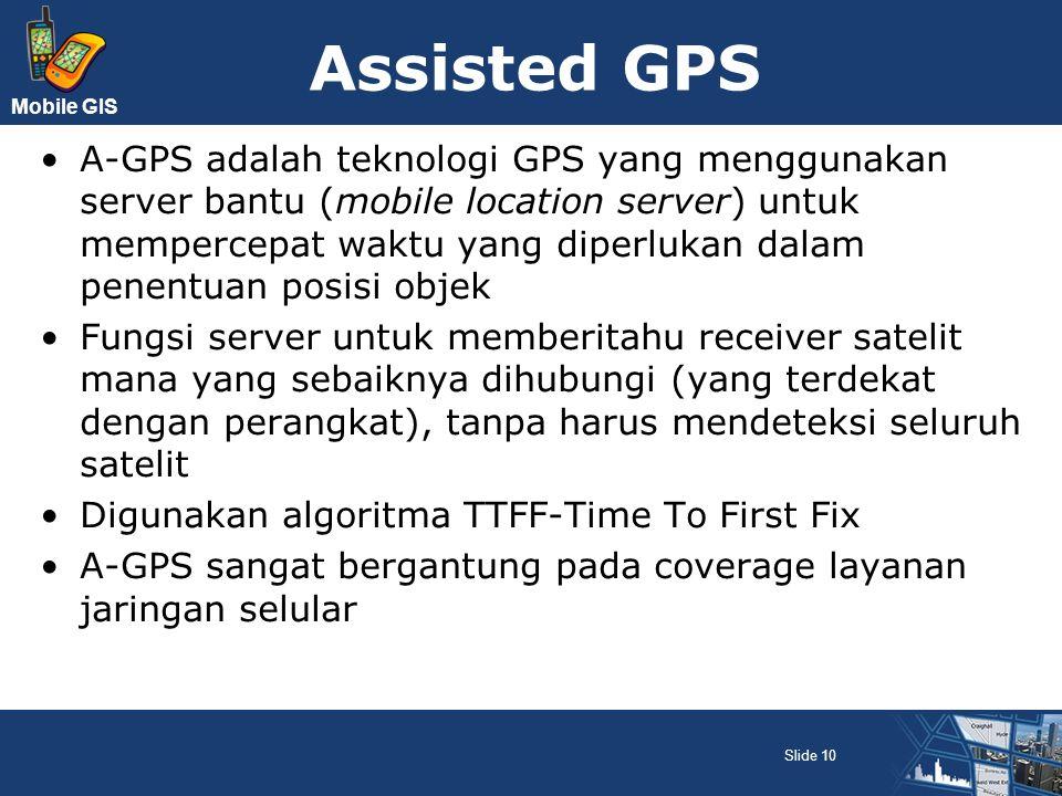Mobile GIS Assisted GPS A-GPS adalah teknologi GPS yang menggunakan server bantu (mobile location server) untuk mempercepat waktu yang diperlukan dala