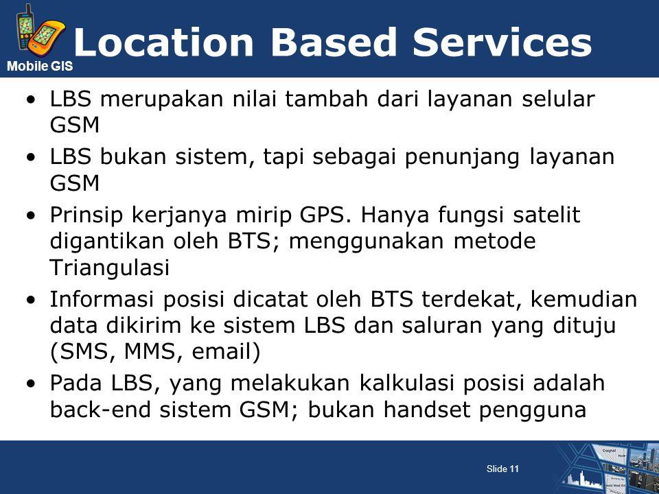 Mobile GIS Location Based Services LBS merupakan nilai tambah dari layanan selular GSM LBS bukan sistem, tapi sebagai penunjang layanan GSM Prinsip ke