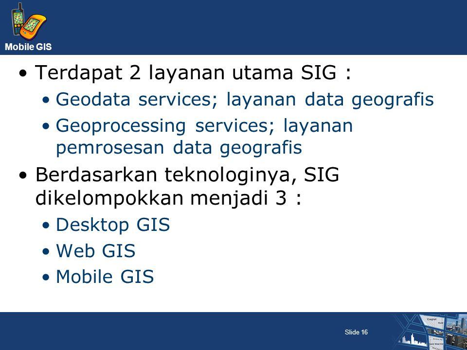Mobile GIS Terdapat 2 layanan utama SIG : Geodata services; layanan data geografis Geoprocessing services; layanan pemrosesan data geografis Berdasark